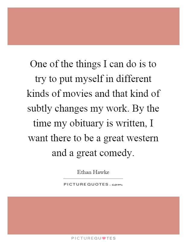 One of the things I can do is to try to put myself in different kinds of movies and that kind of subtly changes my work. By the time my obituary is written, I want there to be a great western and a great comedy Picture Quote #1
