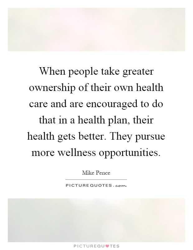 When people take greater ownership of their own health care and are encouraged to do that in a health plan, their health gets better. They pursue more wellness opportunities Picture Quote #1