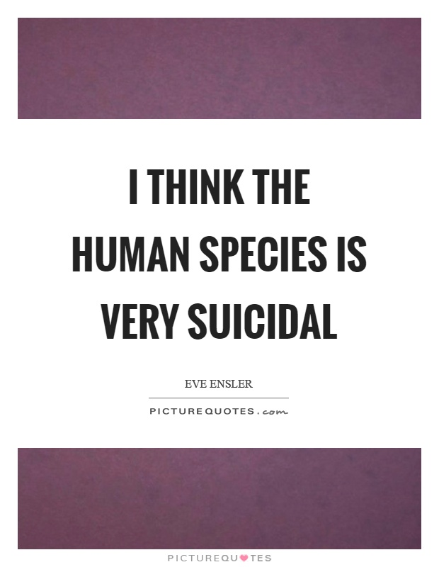 I think the human species is very suicidal Picture Quote #1