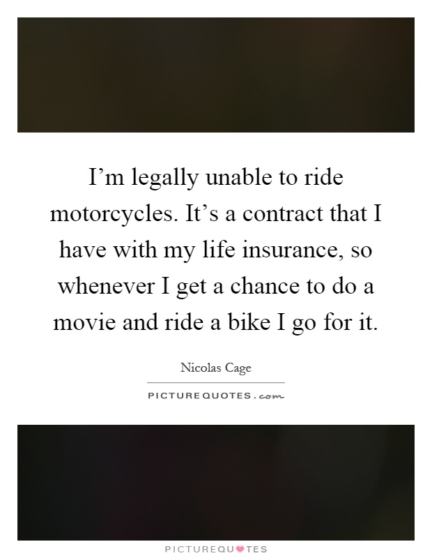 I'm legally unable to ride motorcycles. It's a contract that I have with my life insurance, so whenever I get a chance to do a movie and ride a bike I go for it Picture Quote #1