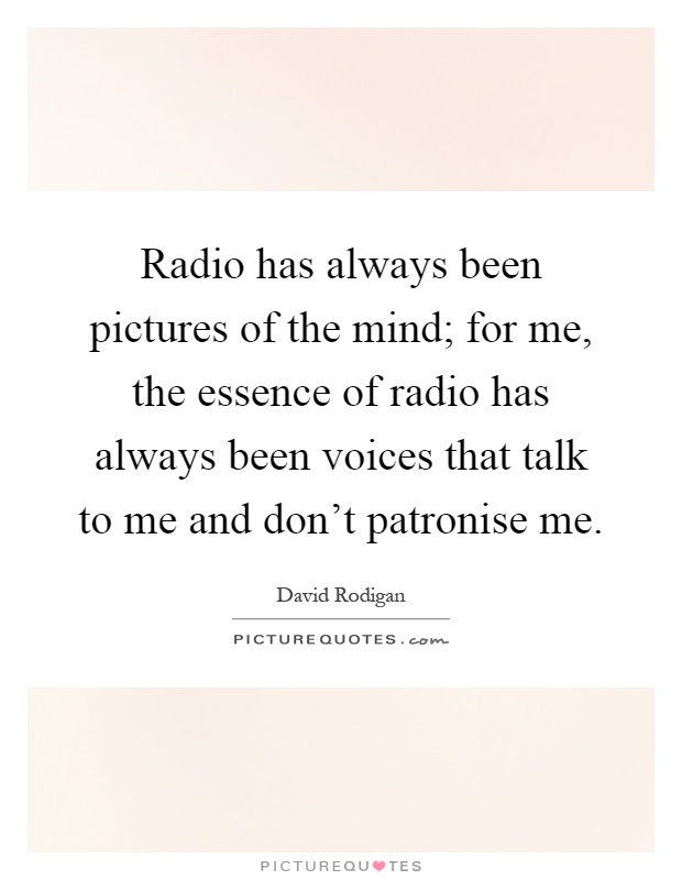 Radio has always been pictures of the mind; for me, the essence of radio has always been voices that talk to me and don't patronise me Picture Quote #1