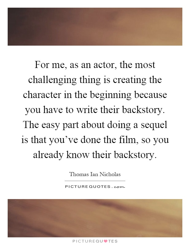 For me, as an actor, the most challenging thing is creating the character in the beginning because you have to write their backstory. The easy part about doing a sequel is that you've done the film, so you already know their backstory Picture Quote #1