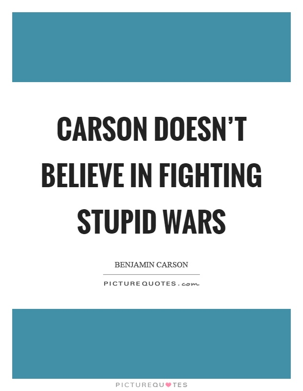 Carson doesn't believe in fighting stupid wars Picture Quote #1