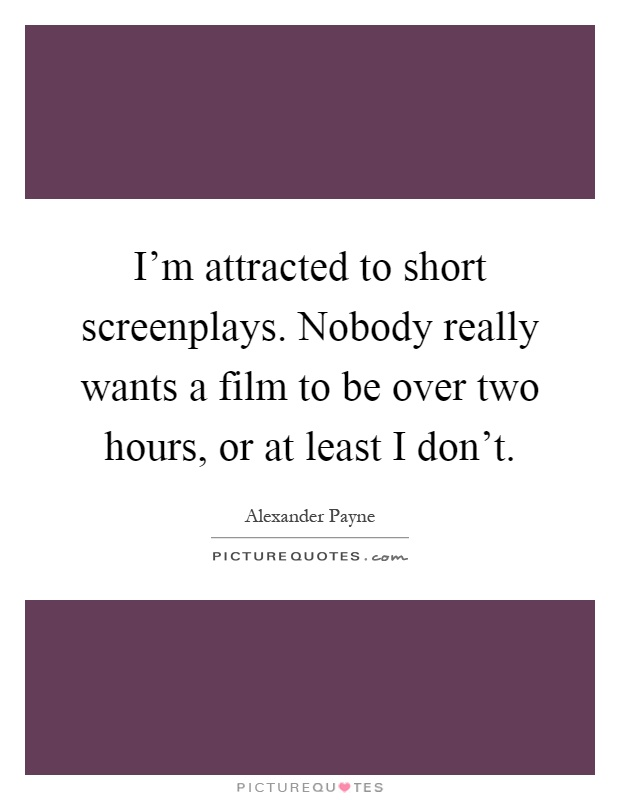 I'm attracted to short screenplays. Nobody really wants a film to be over two hours, or at least I don't Picture Quote #1