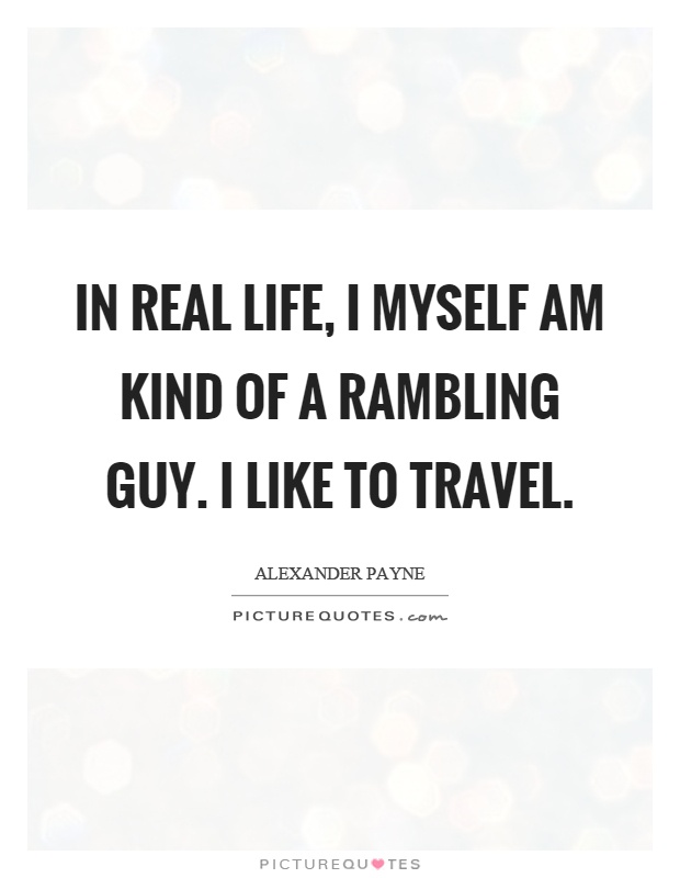 In real life, I myself am kind of a rambling guy. I like to travel Picture Quote #1