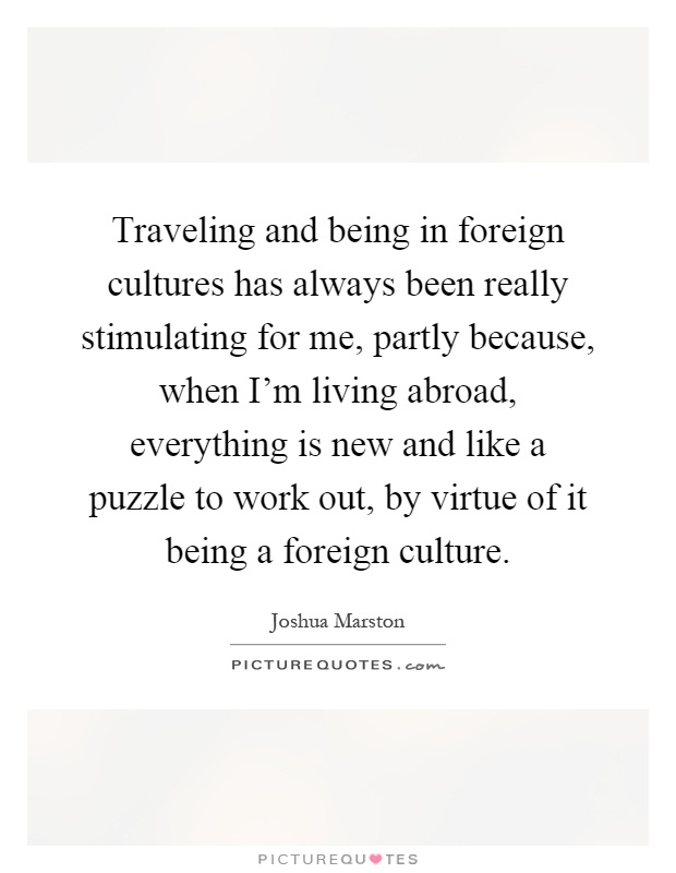Traveling and being in foreign cultures has always been really stimulating for me, partly because, when I'm living abroad, everything is new and like a puzzle to work out, by virtue of it being a foreign culture Picture Quote #1