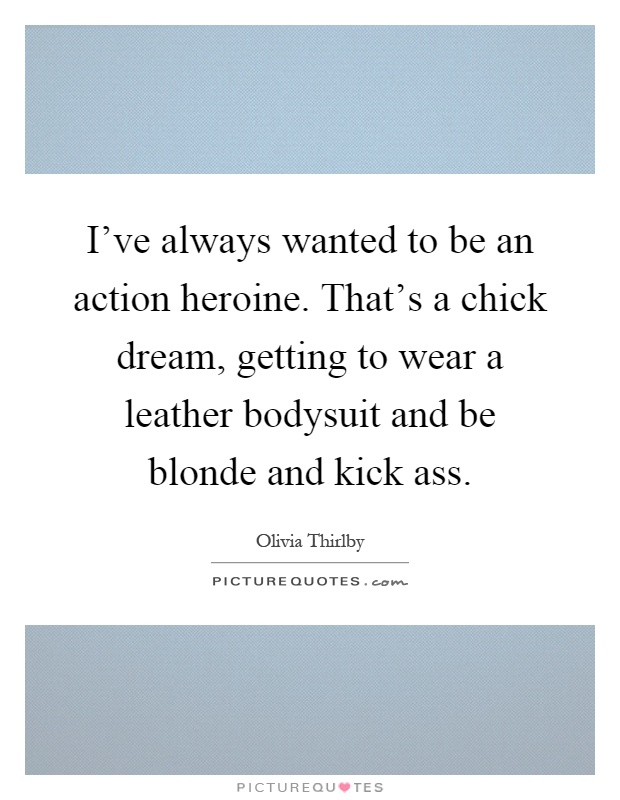 I've always wanted to be an action heroine. That's a chick dream, getting to wear a leather bodysuit and be blonde and kick ass Picture Quote #1