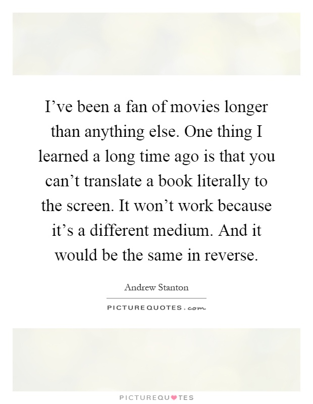 I've been a fan of movies longer than anything else. One thing I learned a long time ago is that you can't translate a book literally to the screen. It won't work because it's a different medium. And it would be the same in reverse Picture Quote #1