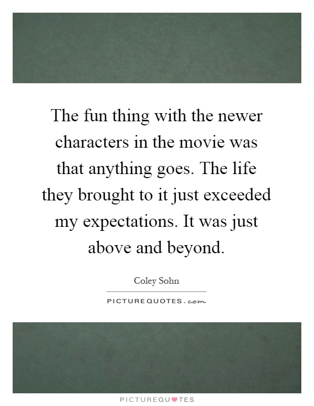 The fun thing with the newer characters in the movie was that anything goes. The life they brought to it just exceeded my expectations. It was just above and beyond Picture Quote #1