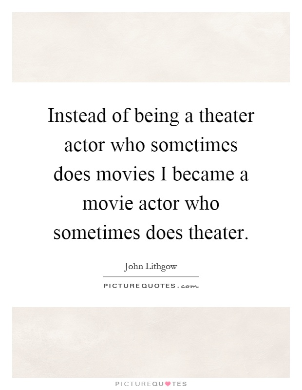 Instead of being a theater actor who sometimes does movies I became a movie actor who sometimes does theater Picture Quote #1
