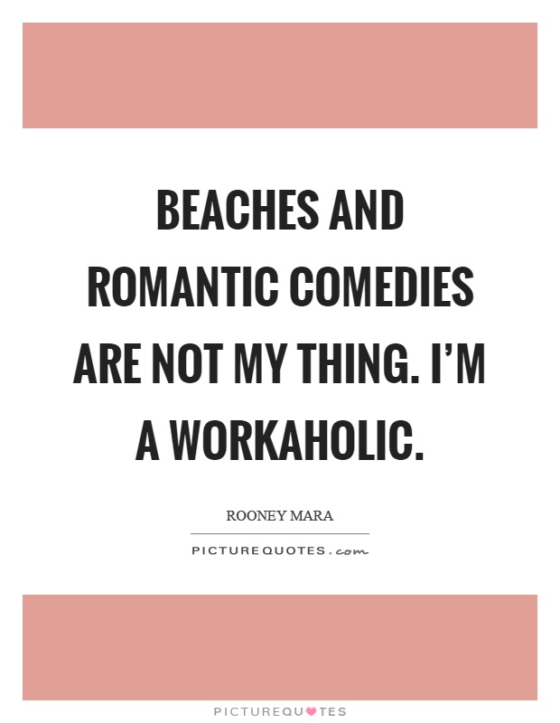 Beaches and romantic comedies are not my thing. I'm a workaholic Picture Quote #1