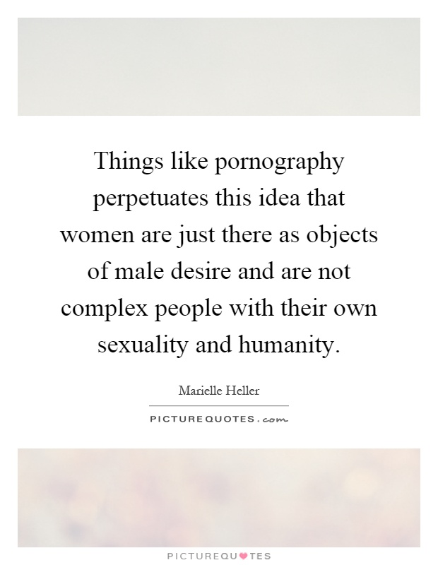 Things like pornography perpetuates this idea that women are just there as objects of male desire and are not complex people with their own sexuality and humanity Picture Quote #1