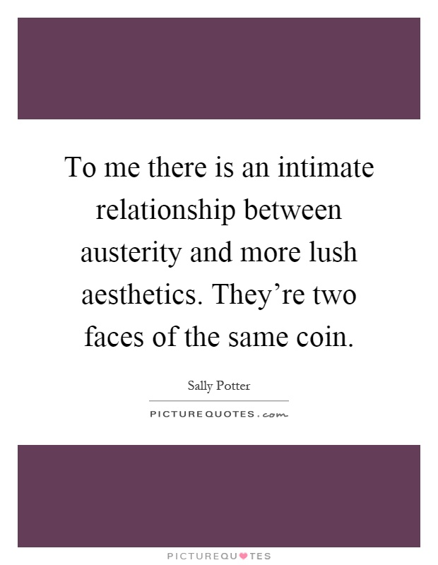 To me there is an intimate relationship between austerity and more lush aesthetics. They're two faces of the same coin Picture Quote #1
