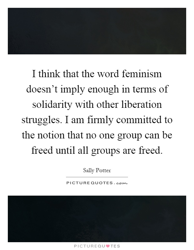 I think that the word feminism doesn't imply enough in terms of solidarity with other liberation struggles. I am firmly committed to the notion that no one group can be freed until all groups are freed Picture Quote #1