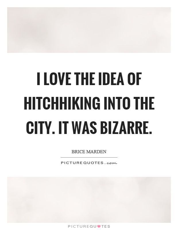 I love the idea of hitchhiking into the city. It was bizarre Picture Quote #1