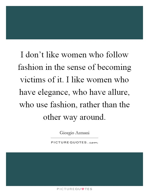 I don't like women who follow fashion in the sense of becoming victims of it. I like women who have elegance, who have allure, who use fashion, rather than the other way around Picture Quote #1