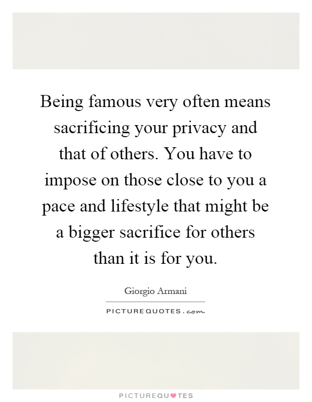 Being famous very often means sacrificing your privacy and that of others. You have to impose on those close to you a pace and lifestyle that might be a bigger sacrifice for others than it is for you Picture Quote #1