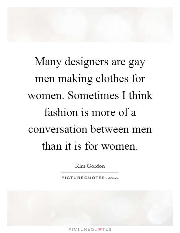 Many designers are gay men making clothes for women. Sometimes I think fashion is more of a conversation between men than it is for women Picture Quote #1