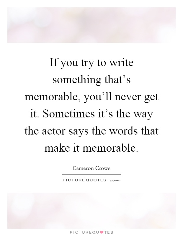 If you try to write something that's memorable, you'll never get it. Sometimes it's the way the actor says the words that make it memorable Picture Quote #1
