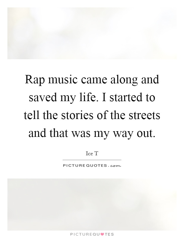 Rap music came along and saved my life. I started to tell the stories of the streets and that was my way out Picture Quote #1