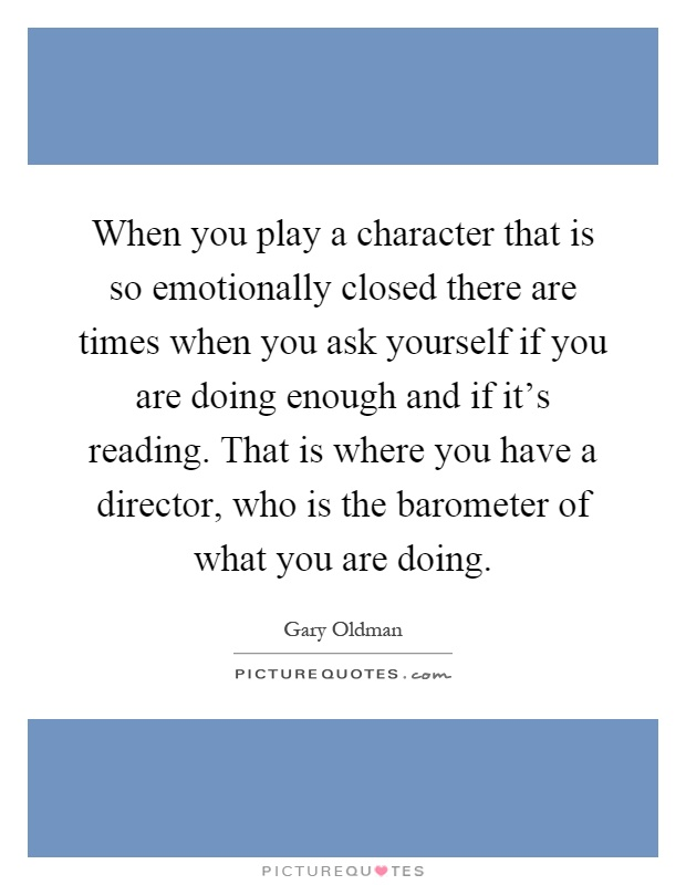 When you play a character that is so emotionally closed there are times when you ask yourself if you are doing enough and if it's reading. That is where you have a director, who is the barometer of what you are doing Picture Quote #1