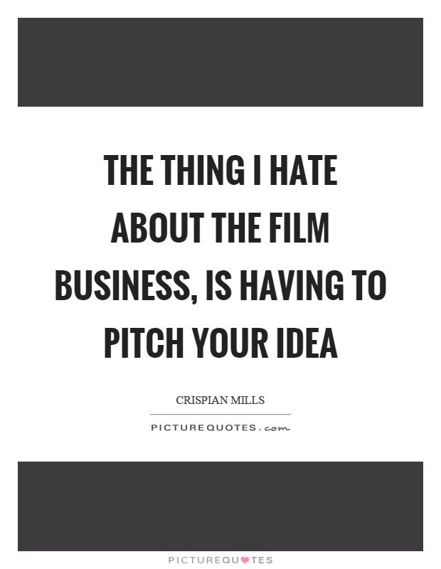 The thing I hate about the film business, is having to pitch your idea Picture Quote #1