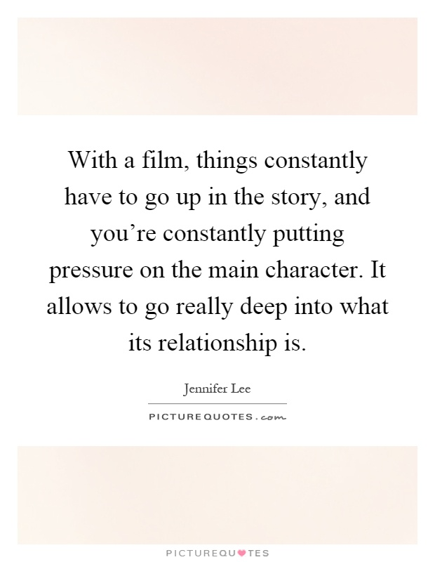 With a film, things constantly have to go up in the story, and you're constantly putting pressure on the main character. It allows to go really deep into what its relationship is Picture Quote #1