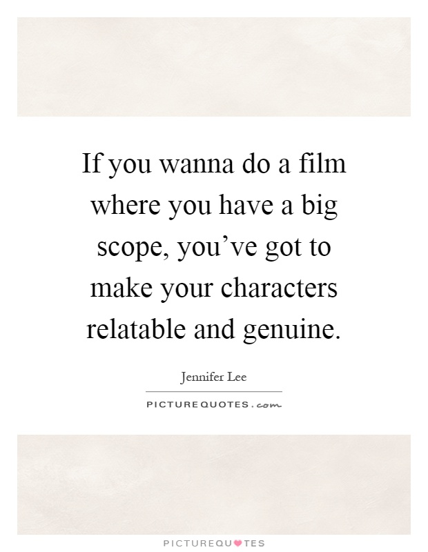 If you wanna do a film where you have a big scope, you've got to make your characters relatable and genuine Picture Quote #1
