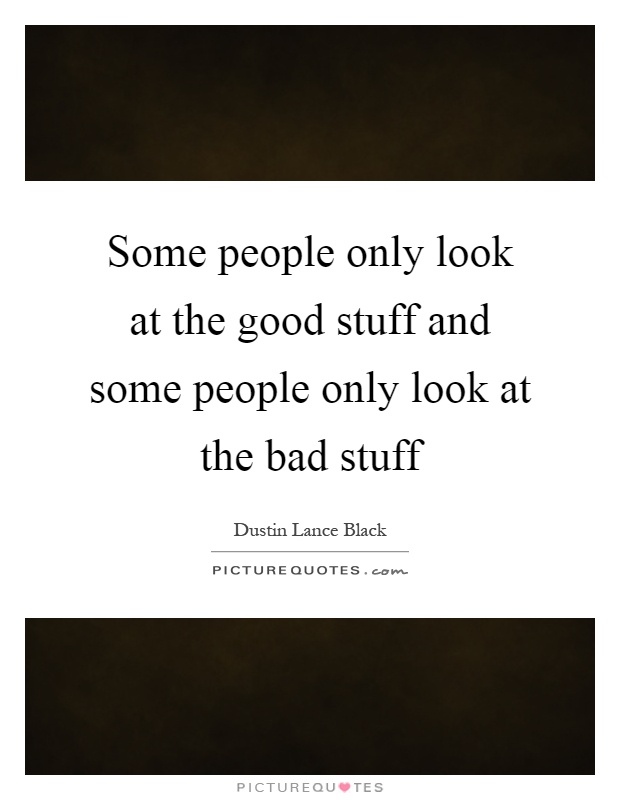 Some people only look at the good stuff and some people only look at the bad stuff Picture Quote #1