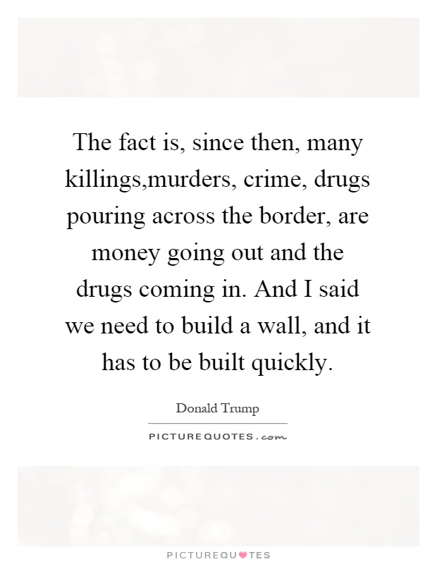The fact is, since then, many killings, murders, crime, drugs pouring across the border, are money going out and the drugs coming in. And I said we need to build a wall, and it has to be built quickly Picture Quote #1