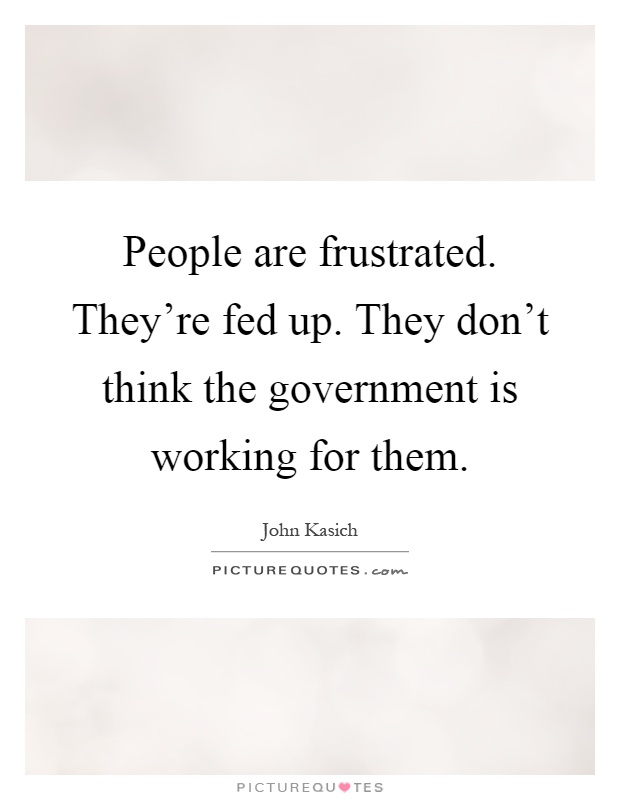 People are frustrated. They're fed up. They don't think the government is working for them Picture Quote #1