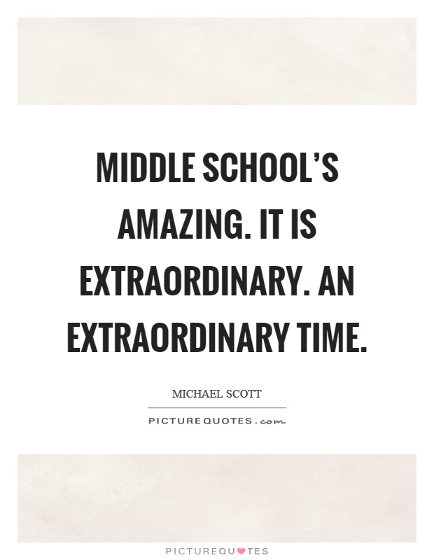 Middle school's amazing. It is extraordinary. An extraordinary time Picture Quote #1