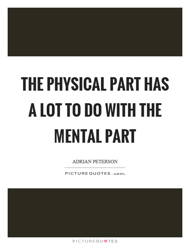 The physical part has a lot to do with the mental part Picture Quote #1