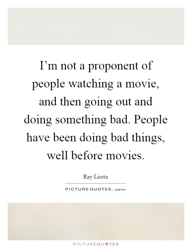 I'm not a proponent of people watching a movie, and then going out and doing something bad. People have been doing bad things, well before movies Picture Quote #1