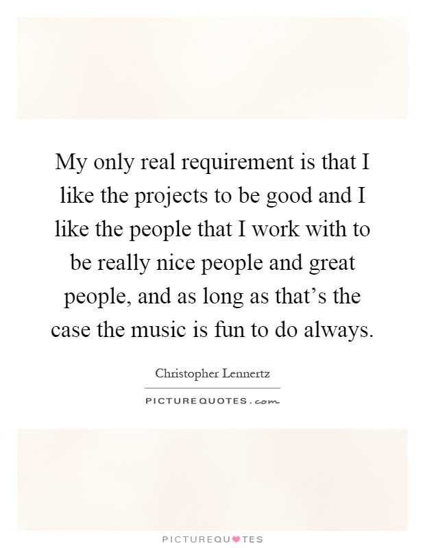 My only real requirement is that I like the projects to be good and I like the people that I work with to be really nice people and great people, and as long as that's the case the music is fun to do always Picture Quote #1