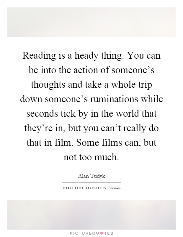 Reading is a heady thing. You can be into the action of someone's thoughts and take a whole trip down someone's ruminations while seconds tick by in the world that they're in, but you can't really do that in film. Some films can, but not too much Picture Quote #1