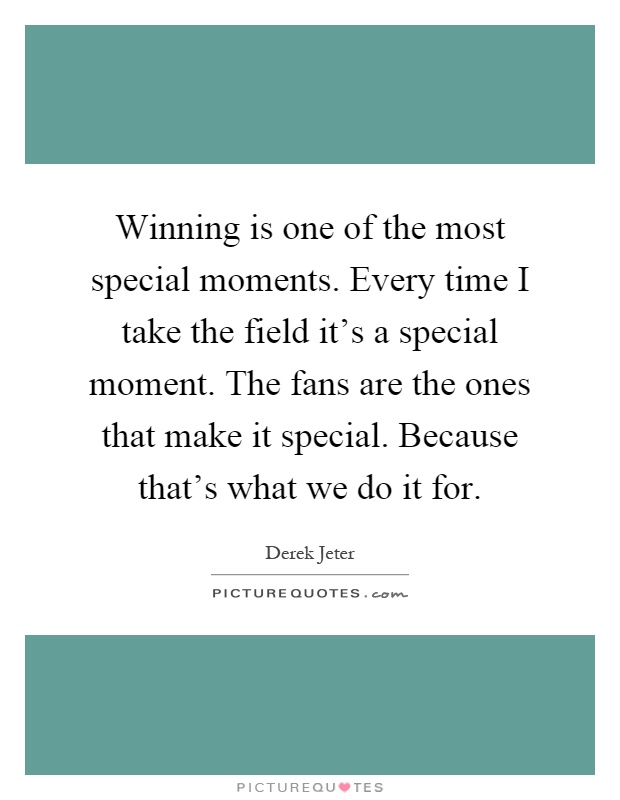 Winning is one of the most special moments. Every time I take the field it's a special moment. The fans are the ones that make it special. Because that's what we do it for Picture Quote #1