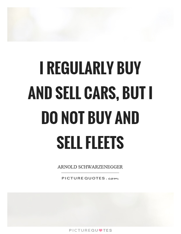 I regularly buy and sell cars, but I do not buy and sell fleets Picture Quote #1