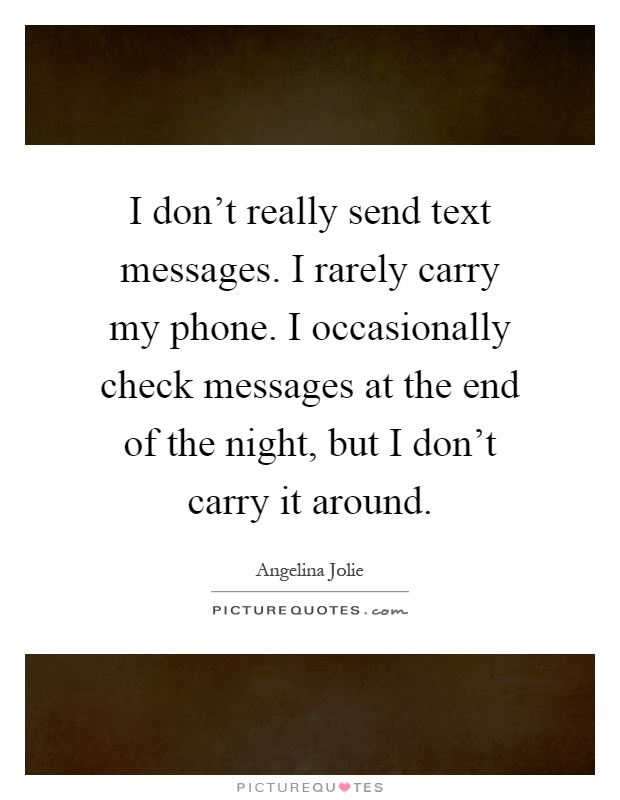 I don't really send text messages. I rarely carry my phone. I occasionally check messages at the end of the night, but I don't carry it around Picture Quote #1