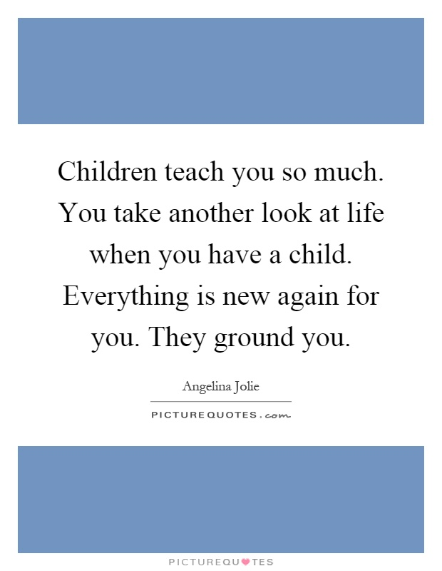 Children teach you so much. You take another look at life when you have a child. Everything is new again for you. They ground you Picture Quote #1