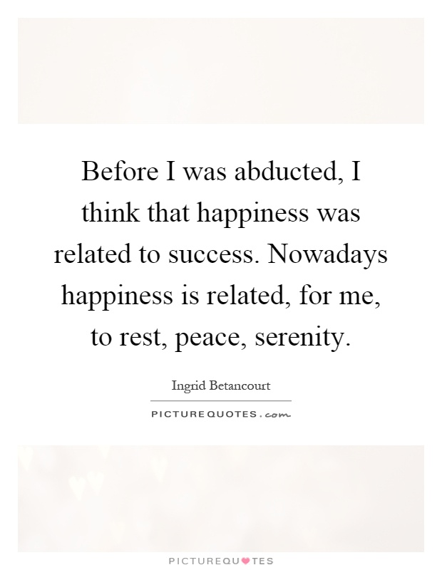 Before I was abducted, I think that happiness was related to success. Nowadays happiness is related, for me, to rest, peace, serenity Picture Quote #1