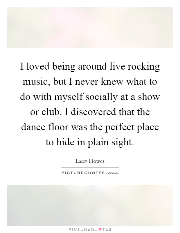 I loved being around live rocking music, but I never knew what to do with myself socially at a show or club. I discovered that the dance floor was the perfect place to hide in plain sight Picture Quote #1