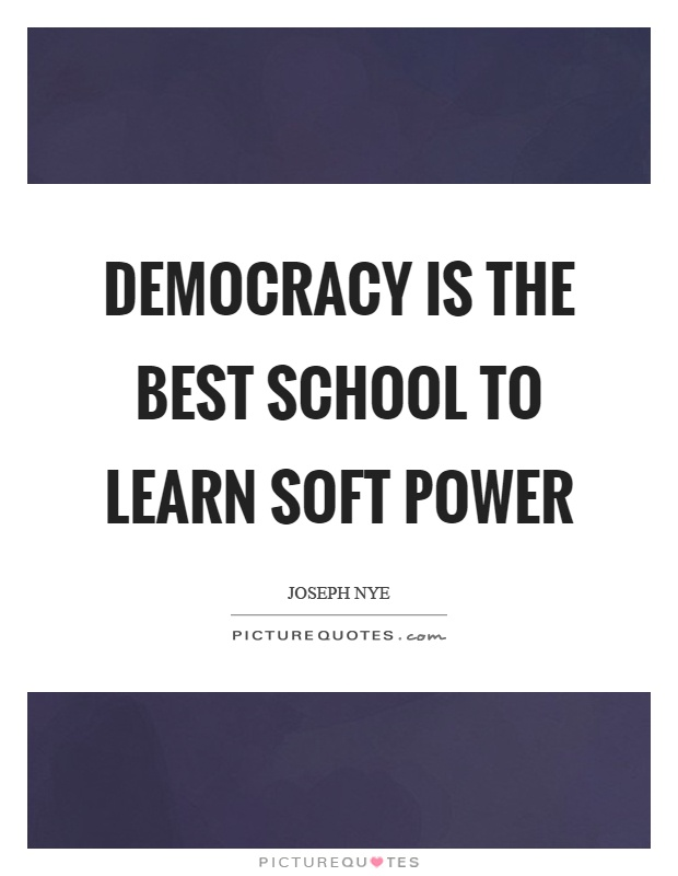 Democracy is the best school to learn soft power Picture Quote #1
