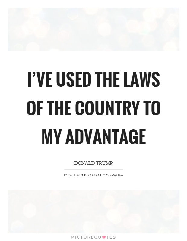 I've used the laws of the country to my advantage Picture Quote #1
