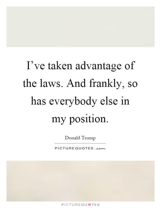 I've taken advantage of the laws. And frankly, so has everybody else in my position Picture Quote #1