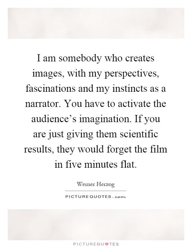 I am somebody who creates images, with my perspectives, fascinations and my instincts as a narrator. You have to activate the audience's imagination. If you are just giving them scientific results, they would forget the film in five minutes flat Picture Quote #1