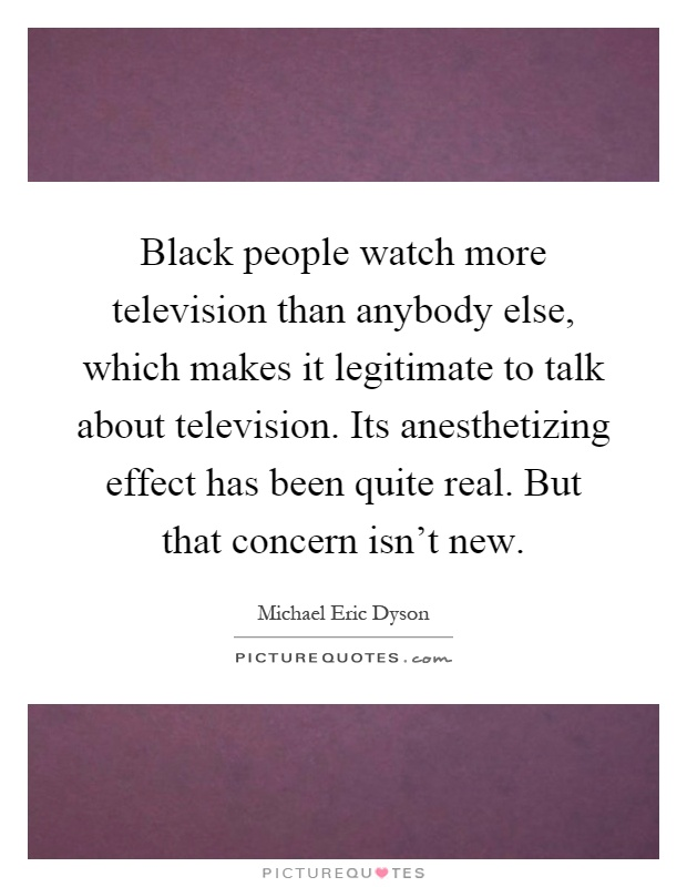 Black people watch more television than anybody else, which makes it legitimate to talk about television. Its anesthetizing effect has been quite real. But that concern isn't new Picture Quote #1