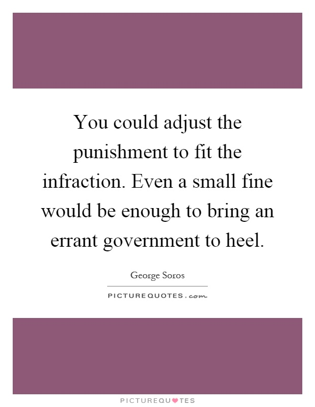 You could adjust the punishment to fit the infraction. Even a small fine would be enough to bring an errant government to heel Picture Quote #1