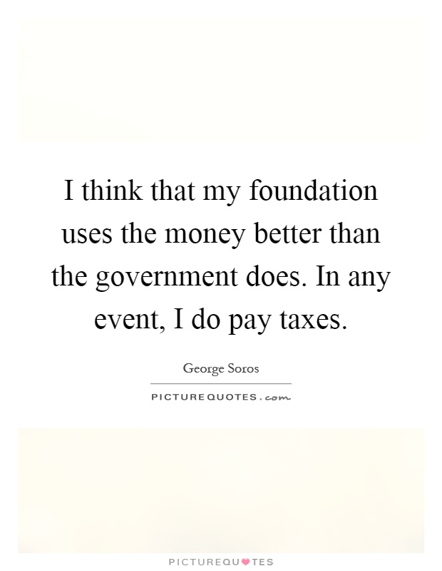 I think that my foundation uses the money better than the government does. In any event, I do pay taxes Picture Quote #1
