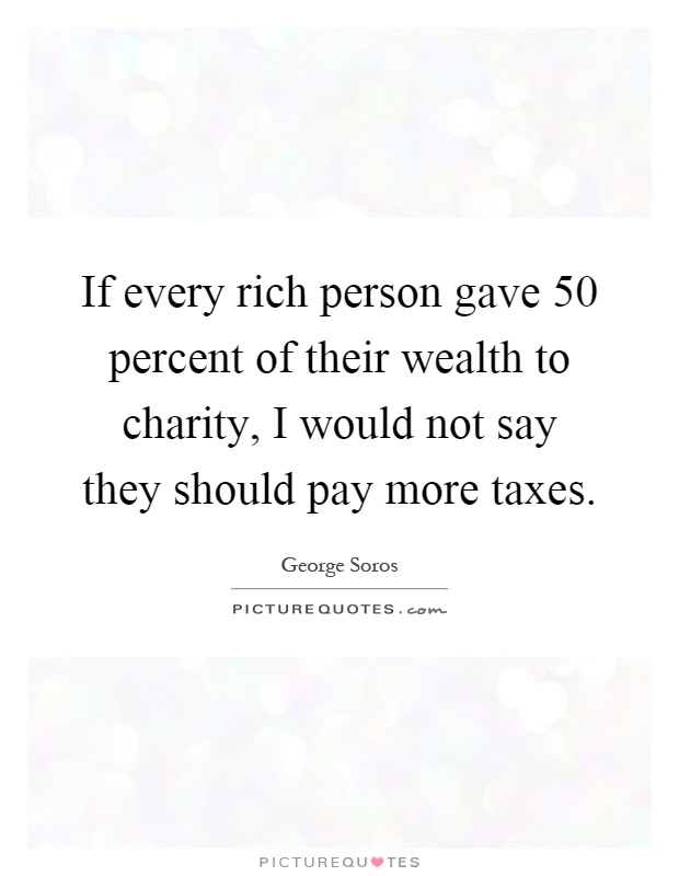 If every rich person gave 50 percent of their wealth to charity, I would not say they should pay more taxes Picture Quote #1